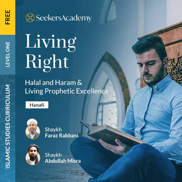 Living Right: Halal and Haram and Living Prophetic Excellence (Hanafi)